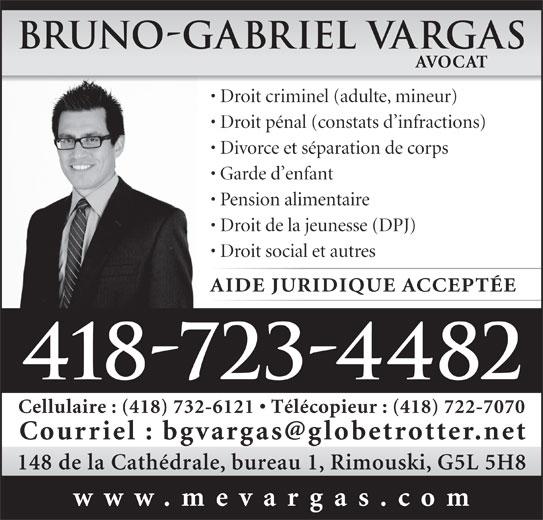Vargas Bruno-Gabriel (4187234482) - Annonce illustrée======= - 148 de la Cathédrale, bureau 1, Rimouski, G5L 5H8 www.mevargas.com AVOCAT Droit criminel (adulte, mineur) Droit pénal (constats d infractions) Divorce et séparation de corps Garde d enfant Pension alimentaire Droit de la jeunesse (DPJ) Droit social et autres AIDE JURIDIQUE ACCEPTÉE 418-723-4482 Bruno-Gabriel Vargas Cellulaire : (418) 732-6121   Télécopieur : (418) 722-7070