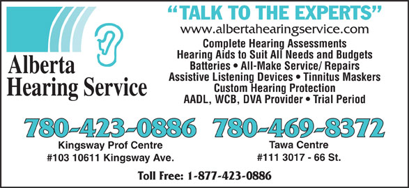 Alberta Hearing Service (780-423-0886) - Display Ad - Custom Hearing Protection Hearing Service AADL, WCB, DVA Provider   Trial Period 780-469-8372780-423-0886 Tawa Centre Kingsway Prof Centre #111 3017 - 66 St. #103 10611 Kingsway Ave. Toll Free: 1-877-423-0886 Assistive Listening Devices   Tinnitus Maskers www.albertahearingservice.com Complete Hearing Assessments Hearing Aids to Suit All Needs and Budgets Batteries   All-Make Service/ Repairs Alberta