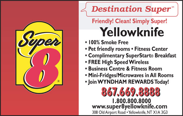 Super 8 (867-669-8888) - Display Ad - Friendly! Clean! Simply Super! Yellowknife 100% Smoke Free Pet friendly rooms   Fitness Center Complimentary SuperStart Breakfast FREE High Speed Wireless Business Centre & Fitness Room Mini-Fridges/Microwaves in All Rooms Join WYNDHAM REWARDS Today! 867.669.8888 1.800.800.8000 MS www.super8yellowknife.com 308 Old Airport Road   Yellowknife, NT X1A 3G3
