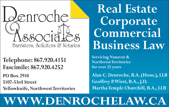 Denroche & Associates (867-920-4151) - Display Ad - Martha Temple Churchill, B.A., LLB Yellowknife, Northwest Territories WWW.DENROCHELAW.CA Real Estate Corporate Commercial Barristers, Solicitors & Notaries Business Law Servicing Nunavut & Telephone: 867.920.4151 Northwest Territories for over 25 years Fascimile: 867.920.4252 Alan C. Denroche, B.A. (Hons.), LLB PO Box 2910 Geoffrey P. Wiest, B.A., J.D. 5107-53rd Street