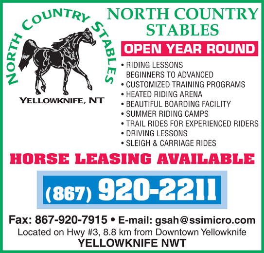 North Country Stables (867-920-2211) - Display Ad - OPEN YEAR ROUND RIDING LESSONS BEGINNERS TO ADVANCED CUSTOMIZED TRAINING PROGRAMS HEATED RIDING ARENA BEAUTIFUL BOARDING FACILITY SUMMER RIDING CAMPS TRAIL RIDES FOR EXPERIENCED RIDERS DRIVING LESSONS SLEIGH & CARRIAGE RIDES HORSE LEASING AVAILABLE (867) 920-2211 Fax: 867-920-7915 Located on Hwy #3, 8.8 km from Downtown Yellowknife YELLOWKNIFE NWT