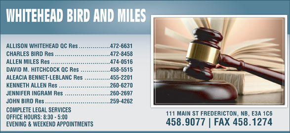 Whitehead, Miles & Associates (5064589077) - Display Ad - ................472-6631 ALLISON WHITEHEAD QC Res ............................472-8458 CHARLES BIRD Res ..............................474-0516 ALLEN MILES Res ...............458-5515 DAVID M. HITCHCOCK QC Res .............455-2201 ALEACIA BENNET-LEBLANC Res ..........................260-6270 KENNETH ALLEN Res .......................260-2697 JENNIFER INGRAM Res .................................259-4262 JOHN BIRD Res COMPLETE LEGAL SERVICES 111 MAIN ST FREDERICTON, NB, E3A 1C6 OFFICE HOURS: 8:30 - 5:00 458.9077 FAX 458.1274 EVENING & WEEKEND APPOINTMENTS