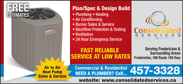 Consolidated Services Ltd (506-457-3328) - Display Ad - Commercial & Residential Heat Pump 457-3328 NEED A PLUMBER? Call... Sales & Service website: www.consolidatedservices.ca Plan/Spec & Design BuildPl FREE Plumbing   Heating ESTIMATES Air Conditioning  A Burner Sales & Service   B Backflow Protection & Testing  B Ventilation   V 24 Hour Emergency Service  2 Serving Fredericton & FAST RELIABLE Surrounding Areas SERVICE AT LOW RATESSE Fredericton, 160 Route 105 Hwy Air to Air