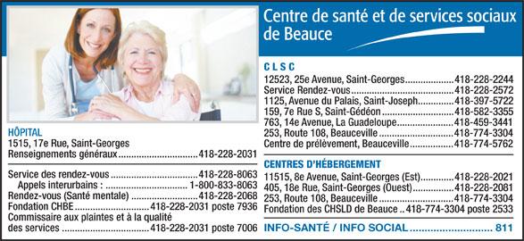 Centre de santé et de services sociaux de Beauce (418-228-2031) - Annonce illustrée======= - C L S C 12523, 25e Avenue, Saint-Georges...................418-228-2244 Service Rendez-vous........................................418-228-2572 1125, Avenue du Palais, Saint-Joseph..............418-397-5722 159, 7e Rue S, Saint-Gédéon............................418-582-3355 763, 14e Avenue, La Guadeloupe......................418-459-3441 HÔPITAL 253, Route 108, Beauceville.............................418-774-3304 1515, 17e Rue, Saint-Georges Centre de prélèvement, Beauceville.................418-774-5762 405, 18e Rue, Saint-Georges (Ouest)................418-228-2081 Rendez-vous (Santé mentale)..........................418-228-2068 253, Route 108, Beauceville.............................418-774-3304 Fondation CHBE.............................418-228-2031 poste 7936 Fondation des CHSLD de Beauce..418-774-3304 poste 2533 Commissaire aux plaintes et à la qualité INFO-SANTÉ / INFO SOCIAL............................811 des services..................................418-228-2031 poste 7006 Renseignements généraux...............................418-228-2031 CENTRES D HÉBERGEMENT Service des rendez-vous..................................418-228-8063 11515, 8e Avenue, Saint-Georges (Est).............418-228-2021 Appels interurbains : ................................1-800-833-8063