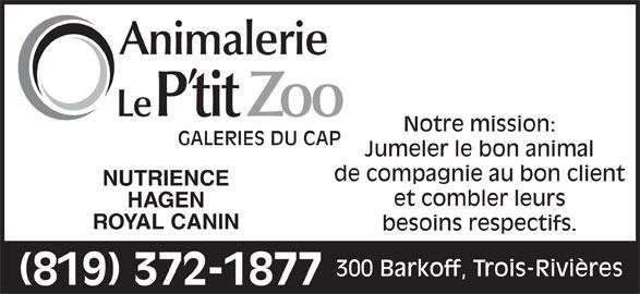 Animalerie Le P'tit Zoo (819-372-1877) - Annonce illustrée======= - et combler leurs GALERIES DU CAP Jumeler le bon animal de compagnie au bon client NUTRIENCE Notre mission: HAGEN ROYAL CANIN besoins respectifs. 300 Barkoff, Trois-Rivières (819) 372-1877