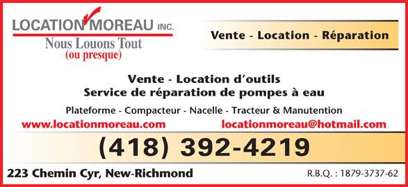 Location Moreau Inc (418-392-4219) - Annonce illustrée======= - INC. LOCATION MOREAU Vente - Location - Réparation Nous Louons Tout (ou presque) Vente - Location d outils Service de réparation de pompes à eau Plateforme - Compacteur - Nacelle - Tracteur & Manutention www.locationmoreau.com (418) 392-4219 R.B.Q. : 1879-3737-62 223 Chemin Cyr, New-Richmond