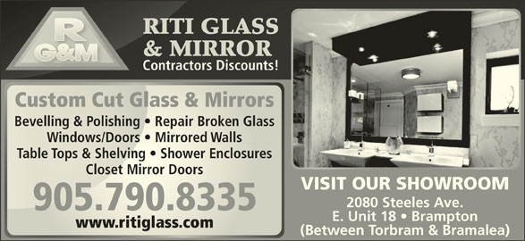 Riti Glass & Mirror (905-790-8335) - Display Ad - RITI GLASSRITI GLASS & MIRROR& MIRROR Contractors Discounts!Contractors Discounts! Custom Cut Glass & MirrorsCustom Cut Glass & Mirrors Bevelling & Polishing   Repair Broken GlassBevelling & Polishing   Repair Broken Glass Windows/Doors   Mirrored WallsWindows/Doors   Mirrored Walls Table Tops & Shelving   Shower EnclosuresTable Tops & Shelving   Shower Enclosures Closet Mirror DoorsCloset Mirror Doors VISIT OUR SHOWROOM 2080 Steeles Ave. 905.790.8335905.790.8335 E. Unit 18   Brampton www.ritiglass.comwww.ritiglass.com (Between Torbram & Bramalea)