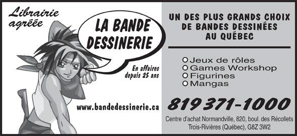Bande Dessinerie (819-371-1000) - Annonce illustrée======= - Librairie UN DES PLUS GRANDS CHOIX agréée DE BANDES DESSINÉES AU QUÉBEC Jeux de rôles Games Workshop En affaires depuis 25 ans Figurines Mangas 819 371-1000 www.bandedessinerie.ca Centre d achat Normandville, 820, boul. des Récollets Trois-Rivières (Québec), G8Z 3W2