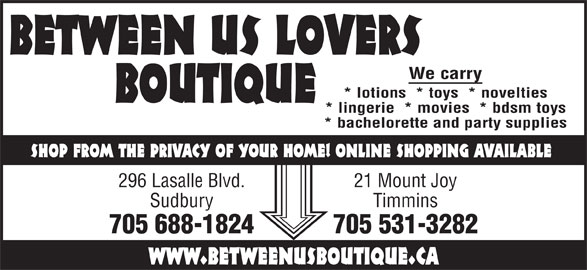 Between Us Lovers Boutique (705-688-1824) - Display Ad - BETWEEN US LOVERS We carry * lotions  * toys  * novelties BOUTIQUE * lingerie  * movies  * bdsm toys * bachelorette and party supplies SHOP FROM THE PRIVACY OF YOUR HOME! ONLINE SHOPPING AVAILABLE 296 Lasalle Blvd. 21 Mount Joy Sudbury Timmins 705 688-1824 705 531-3282 www.betweenusboutique.ca