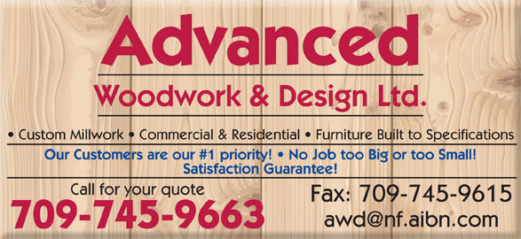 Advanced Woodwork & Design Ltd (709-745-9663) - Display Ad - Advanced Woodwork & Design Ltd. Custom Millwork   Commercial & Residential   Furniture Built to Specifications Our Customers are our #1 priority!   No Job too Big or too Small! Satisfaction Guarantee! Call for your quote Fax: 709-745-9615 709-745-9663