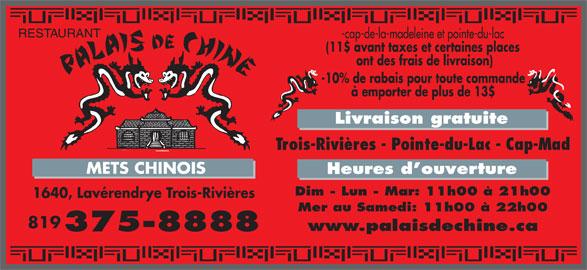 Palais de Chine (8193758888) - Annonce illustrée======= - RESTAURANT -cap-de-la-madeleine et pointe-du-lac (11$ avant taxes et certaines places ont des frais de livraison) -10% de rabais pour toute commande à emporter de plus de 13$ Livraison gratuite Trois-Rivières - Pointe-du-Lac - Cap-Mad METS CHINOIS Heures d ouverture Dim - Lun - Mar: 11h00 à 21h00 1640, Lavérendrye Trois-Rivières Mer au Samedi: 11h00 à 22h00 819 www.palaisdechine.ca 375-8888