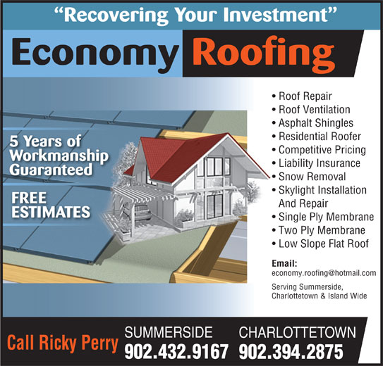 Economy Roofing (902-432-9167) - Display Ad - And Repair ESTIMATES Single Ply Membrane Two Ply Membrane Low Slope Flat Roof Email: Serving Summerside,Serving Summerside, Charlottetown & Island WideCharlottetown & Island Wide SUMMERSIDE CHARLOTTETOWN Call Ricky Perry 902.432.9167 902.394.2875 Recovering Your Investment Economy Roofing Roof Repair  Roof Repair Roof Ventilation  Roof Ventilation Asphalt Shingles Residential Roofer 5 Years of Competitive Pricing Workmanship Liability Insurance Guaranteed Snow Removal Skylight Installation FREE