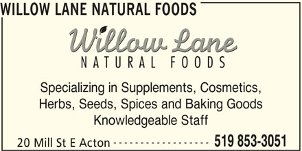 Willow Lane Natural Foods (519-853-3051) - Display Ad - WILLOW LANE NATURAL FOODS Specializing in Supplements, Cosmetics, Herbs, Seeds, Spices and Baking Goods Knowledgeable Staff ------------------ 519 853-3051 20 Mill St E Acton