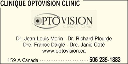 Clinique Optovision Clinic (506-235-1883) - Annonce illustrée======= - Dre. France Daigle - Dre. Janie Côté www.optovision.ca CLINIQUE OPTOVISION CLINIC 506 235-1883 159 A Canada --------------------- CLINIQUE OPTOVISION CLINIC Dr. Jean-Louis Morin - Dr. Richard Plourde