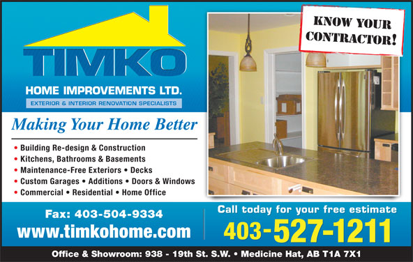 TIMKO Home Improvements Ltd (403-527-1211) - Display Ad - CONTRACTOR! Making Your Home Better Building Re-design & Construction Kitchens, Bathrooms & Basements Maintenance-Free Exteriors   Decks Custom Garages   Additions   Doors & Windows Commercial   Residential   Home Office Call today for your free estimate Fax: 403-504-9334 www.timkohome.com 403 527-1211 Office & Showroom: 938 - 19th St. S.W.   Medicine Hat, AB T1A 7X1 KNOW YOUR