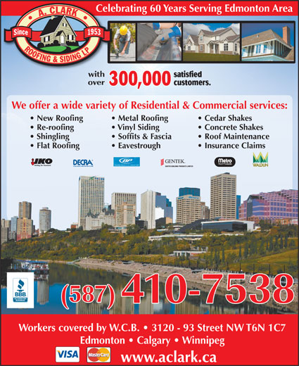 A Clark Roofing And Siding Ltd (780-465-7571) - Display Ad - Metal Roofing Concrete Shakes  Re-roofing Vinyl Siding Roof Maintenance  Shingling Soffits & Fascia Insurance Claims  Flat Roofing Eavestrough Workers covered by W.C.B.   3120 - 93 Street NW T6N 1C7 Edmonton   Calgary   Winnipeg www.aclark.ca Celebrating 60 Years Serving Edmonton Area satisfied customers. 300,000 We offer a wide variety of Residential & Commercial services: Cedar Shakes  New Roofing