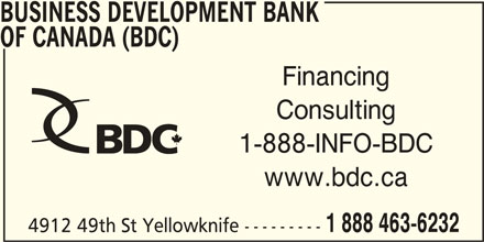 BDC-Business Development Bank Of Canada (867-873-3565) - Display Ad - 4912 49th St Yellowknife --------- BUSINESS DEVELOPMENT BANK OF CANADA (BDC) Financing Consulting 1-888-INFO-BDC www.bdc.ca 1 888 463-6232