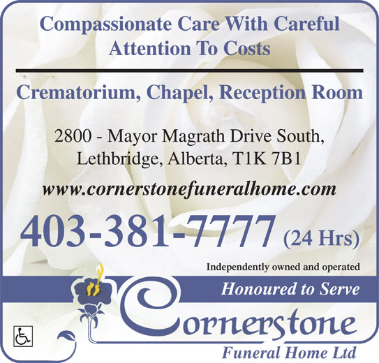 Cornerstone Funeral Home & Crematorium (403-381-7777) - Display Ad - Compassionate Care With Careful Attention To Costs Crematorium, Chapel, Reception Room 2800 - Mayor Magrath Drive South, Lethbridge, Alberta, T1K 7B1 www.cornerstonefuneralhome.com (24 Hrs) 403-381-7777 Independently owned and operated Honoured to Serve