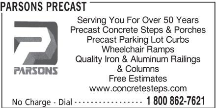 Parsons Precast (905-387-0810) - Display Ad - Precast Concrete Steps & Porches Precast Parking Lot Curbs Wheelchair Ramps Quality Iron & Aluminum Railings & Columns Free Estimates www.concretesteps.com ----------------- 1 800 862-7621 No Charge - Dial PARSONS PRECAST Serving You For Over 50 Years