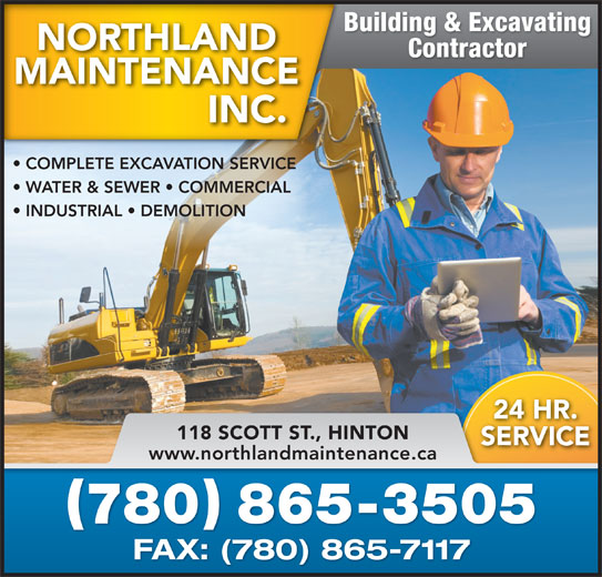 Northland Maintenance Inc (780-865-3505) - Display Ad - Building & Excavating Contractor COMPLETE EXCAVATION SERVICE WATER & SEWER   COMMERCIAL INDUSTRIAL   DEMOLITION 24 HR.2 118 SCOTT ST., HINTON SERVICES www.northlandmaintenance.ca 780 865-3505 FAX: (780) 865-7117FAX(780)8657117 Building & Excavating Contractor COMPLETE EXCAVATION SERVICE WATER & SEWER   COMMERCIAL INDUSTRIAL   DEMOLITION 24 HR.2 118 SCOTT ST., HINTON SERVICES www.northlandmaintenance.ca 780 865-3505 FAX: (780) 865-7117FAX(780)8657117