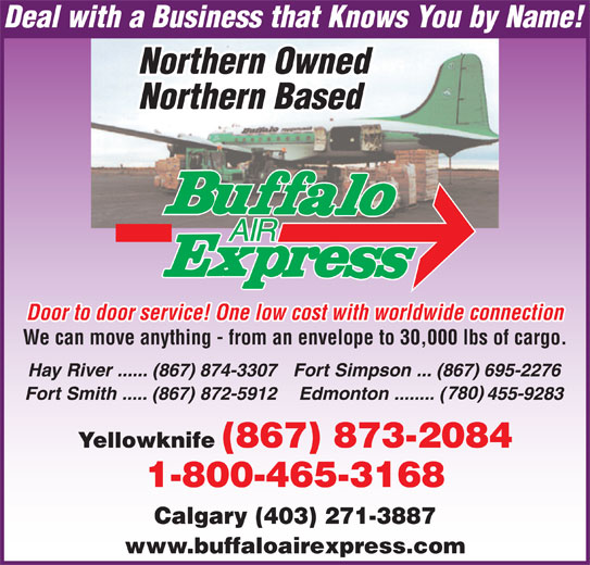 Buffalo Air Express (867-873-2084) - Display Ad - Door to door service! One low cost with worldwide connection We can move anything - from an envelope to 30,000 lbs of cargo. Calgary (403) 271-3887 www.buffaloairexpress.com