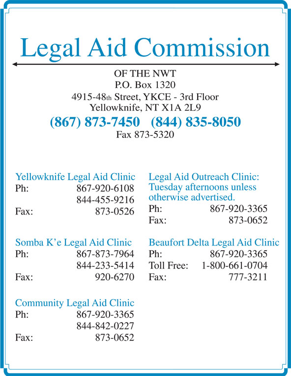 Legal Aid (867-873-7450) - Display Ad - Legal Aid Outreach Clinic: Tuesday afternoons unless Ph:  867-920-6108 otherwise advertised. 844-455-9216 Ph:  867-920-3365 Fax: 873-0526 Fax: 873-0652 Somba K e Legal Aid Clinic Beaufort Delta Legal Aid Clinic Ph:  867-873-7964 Ph:  867-920-3365 844-233-5414 Toll Free: 1-800-661-0704 Fax: 920-6270 Fax: 777-3211 Community Legal Aid Clinic Ph:  867-920-3365 844-842-0227 Fax: 873-0652 Legal Aid Commission OF THE NWT P.O. Box 1320 4915-48 th Street, YKCE - 3rd Floor Yellowknife, NT X1A 2L9 (867) 873-7450   (844) 835-8050 Fax 873-5320 Yellowknife Legal Aid Clinic