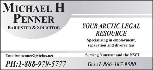Penner Michael H Barrister & Solicitor (1-888-979-5777) - Display Ad - MICHAELH PENNER YOUR ARCTIC LEGAL BARRISTER &SOLICITOR RESOURCE Specializing in employment, separation and divorce law Serving Nunavut and the NWT Fax:1-866-387-9580 PH:1-888-979-5777