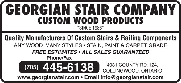 Georgian Stair Company Inc (705-445-6138) - Display Ad - GEORGIAN STAIR COMPANY CUSTOM WOOD PRODUCTS SINCE 1986 Quality Manufacturers Of Custom Stairs & Railing Components ANY WOOD, MANY STYLES   STAIN, PAINT & CARPET GRADE FREE ESTIMATES   ALL SALES GUARANTEED Phone/Fax 4031 COUNTY RD. 124, (705) 445-6138 COLLINGWOOD, ONTARIO