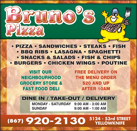 Bruno's Pizza (867-920-2130) - Display Ad - BBQ RIBS   LASAGNA   SPAGHETTI SNACKS & SALADS   FISH & CHIPS BURGERS   CHICKEN WINGS   POUTINE VISIT OUR FREE DELIVERY ONVISIT OUR PIZZA   SANDWICHES   STEAKS   FISHAKS FISH FREE DELIVERY ON THE MENU ORDERNEIGHBOURHOOD THE MENU ORDER GROCERY STORE & $20 AND UPGROCERY STORE & $20 AND UP AFTER 10AMFAST FOOD DELI AFTER 10AM DINE IN / TAKE-OUT / DELIVERY 9:00 AM - 3:00 AMMONDAY - SATURDAY 9:00 AM - 1:00 AMSUNDAY (867)