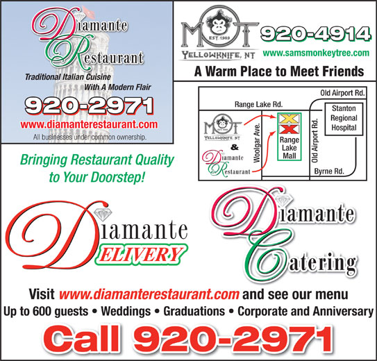 Diamante Restaurant (867-920-2971) - Display Ad - www.samsmonkeytree.com A Warm Place to Meet Friends Traditional Italian Cuisine With A Modern Flair Old Airport Rd. Range Lake Rd. Stanton Regional www.diamanterestaurant.com Hospital All businesses under common ownership. ge & Lake Mall Woolgar Ave. Old Airport Rd.Ran Bringing Restaurant Quality Byrne Rd. to Your Doorstep! Visit www.diamanterestaurant.com and see our menu Up to 600 guests   Weddings   Graduations   Corporate and Anniversary