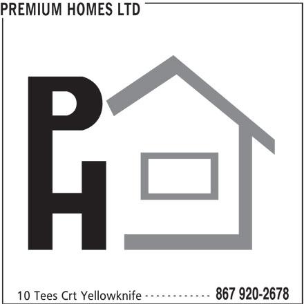 Premium Homes Ltd (867-920-2678) - Display Ad - 10 Tees Crt Yellowknife PREMIUM HOMES LTD ------------ 867 920-2678