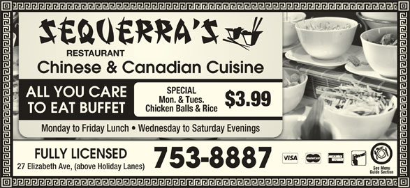 Sequerra's Restaurant (7097538887) - Annonce illustrée======= - Chinese & Canadian CuisineChinese & Canadian Cuisine SPECIAL ALL YOU CARE Mon. & Tues. $3.99 Chicken Balls & Rice TO EAT BUFFET Monday to Friday Lunch   Wednesday to Saturday EveningsMonday to Friday Lh   Wednesday to Saturday Evenings FULLY LICENSEDFULLY LICENSED 753-8887753-8887 27 Elizabeth Ave, (above Holiday Lanes)Elizabeth Ave, (above Holiday Lanes)
