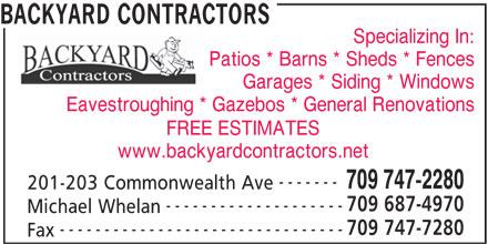 Backyard Contractors (709-747-2280) - Display Ad - Specializing In: Patios * Barns * Sheds * Fences Garages * Siding * Windows Eavestroughing * Gazebos * General Renovations FREE ESTIMATES www.backyardcontractors.net ------- 709 747-2280 201-203 Commonwealth Ave 709 687-4970 -------------------- Michael Whelan 709 747-7280 -------------------------------- Fax BACKYARD CONTRACTORS