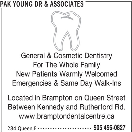 Pak Young Dr (9054560827) - Display Ad - PAK YOUNG DR & ASSOCIATES General & Cosmetic Dentistry For The Whole Family New Patients Warmly Welcomed Emergencies & Same Day Walk-Ins Located in Brampton on Queen Street Between Kennedy and Rutherford Rd. www.bramptondentalcentre.ca ---------------------- 905 456-0827 284 Queen E