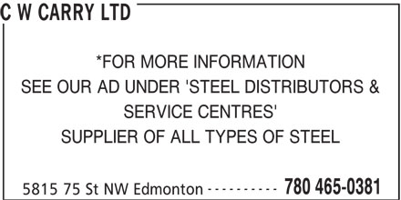 C W Carry Ltd (780-465-0381) - Display Ad - C W CARRY LTD *FOR MORE INFORMATION SEE OUR AD UNDER 'STEEL DISTRIBUTORS & SERVICE CENTRES' SUPPLIER OF ALL TYPES OF STEEL ---------- 780 465-0381 5815 75 St NW Edmonton