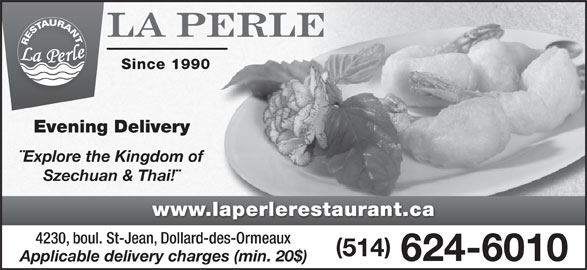 Restaurant La Perle (514-624-6010) - Display Ad - Since 1990 Evening Delivery ¨Explore the Kingdom of Szechuan & Thai!¨ www.laperlerestaurant.ca 4230, boul. St-Jean, Dollard-des-Ormeaux 514 624-6010 Applicable delivery charges (min. 20$)