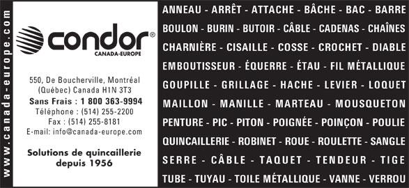 Canada-Europe (Condor) Ltée (514-255-2200) - Annonce illustrée======= - ANNEAU - ARRÊT - ATTACHE - BÂCHE - BAC - BARRE BOULON - BURIN - BUTOIR - CÂBLE - CADENAS - CHAÎNES CHARNIÈRE - CISAILLE - COSSE - CROCHET - DIABLE CANADA-EUROPE EMBOUTISSEUR - ÉQUERRE - ÉTAU - FIL MÉTALLIQUE 550, De Boucherville, Montréal GOUPILLE - GRILLAGE - HACHE - LEVIER - LOQUET PENTURE - PIC - PITON - POIGNÉE - POINÇON - POULIE QUINCAILLERIE - ROBINET - ROUE - ROULETTE - SANGLE Solutions de quincaillerie SERRE - CÂBLE - TAQUET - TENDEUR - TIGE depuis 1956 TUBE - TUYAU - TOILE MÉTALLIQUE - VANNE - VERROU (Québec) Canada H1N 3T3 Sans Frais : 1 800 363-9994 MAILLON - MANILLE - MARTEAU - MOUSQUETON Téléphone : (514) 255-2200 Fax : (514) 255-8181