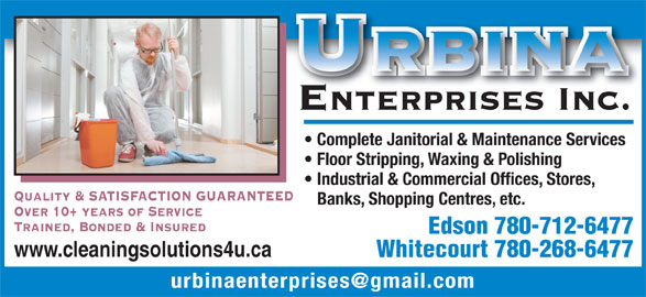 Urbina Enterprises Inc (780-712-6477) - Display Ad - Urbina enterprises Inc. Complete Janitorial & Maintenance Services Floor Stripping, Waxing & Polishing Industrial & Commercial Offices, Stores, Quality & SATISFACTION GUARANTEED Banks,Shopping Centres, etc. Over 10+ years of Service Trained, Bonded & Insured Edson 780-712-6477 www.cleaningsolutions4u.ca Whitecourt 780-268-6477