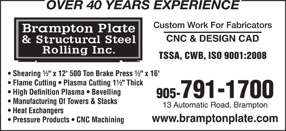 "Brampton Plate & Structural Steel Rolling Inc (905-791-1700) - Display Ad - Shearing ½"" x 12' 500 Ton Brake Press ½"" x 16' Flame Cutting   Plasma Cutting 1½"" Thick High Definition Plasma   Bevelling 905-791-1700 Manufacturing Of Towers & Stacks 13 Automatic Road, Brampton Heat Exchangers www.bramptonplate.com Pressure Products   CNC Machining OVER 40 YEARS EXPERIENCE Custom Work For Fabricators CNC & DESIGN CAD TSSA, CWB, ISO 9001:2008"