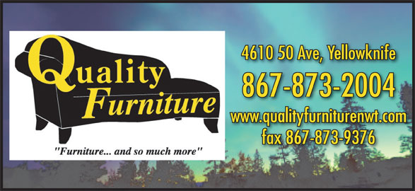 Quality Furniture (867-873-2004) - Display Ad - 867-873-2004 www.qualityfurniturenwt.com fax 867-873-9376 4610 50 Ave, Yellowknife