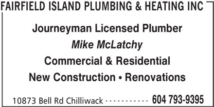 Fairfield Island Plumbing (604-793-9395) - Display Ad - Journeyman Licensed Plumber Mike McLatchy Commercial & Residential New Construction Renovations ----------- 604 793-9395 10873 Bell Rd Chilliwack FAIRFIELD ISLAND PLUMBING & HEATING INC