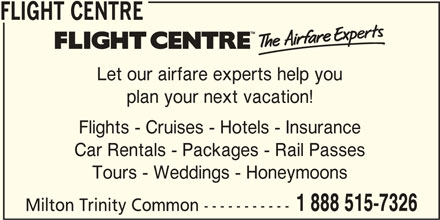 Flight Centre Canada (1-888-515-7326) - Display Ad - FLIGHT CENTRE Milton Trinity Common ----------- Tours - Weddings - Honeymoons 1 888 515-7326 Car Rentals - Packages - Rail Passes Flights - Cruises - Hotels - Insurance plan your next vacation! Let our airfare experts help you