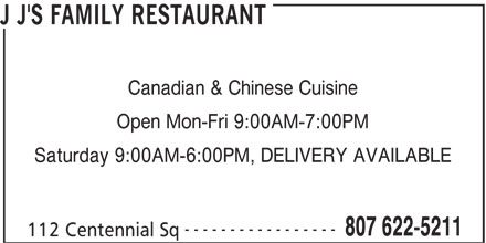 J J's Family Restaurant (8076225211) - Display Ad - Canadian & Chinese Cuisine Open Mon-Fri 9:00AM-7:00PM Saturday 9:00AM-6:00PM, DELIVERY AVAILABLE ----------------- 807 622-5211 112 Centennial Sq J J'S FAMILY RESTAURANT