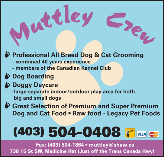 Muttley Crew (403-504-0408) - Display Ad - Professional All Breed Dog & Cat Grooming - combined 40 years experience - members of the Canadian Kennel Club Dog Boarding Doggy Daycare -large separate indoor/outdoor play area for both big and small dogs Great Selection of Premium and Super Premium Dog and Cat Food   Raw food - Legacy Pet Foods (403) 504-0408 738 15 St SW, Medicine Hat (Just off the Trans Canada Hwy) Professional All Breed Dog & Cat Grooming - combined 40 years experience - members of the Canadian Kennel Club Dog Boarding Doggy Daycare -large separate indoor/outdoor play area for both big and small dogs Great Selection of Premium and Super Premium Dog and Cat Food   Raw food - Legacy Pet Foods (403) 504-0408 738 15 St SW, Medicine Hat (Just off the Trans Canada Hwy)