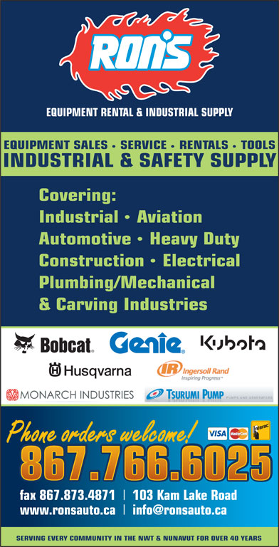 Ron's Equipment Rental & Industrial Supply Ltd (867-766-6025) - Display Ad - Covering: IndustrialAviation AutomotiveHeavy Duty ConstructionElectrical Plumbing/Mechanical & Carving Industries Phone orders welcome! 867.766.6025 fax 867.873.4871 103 Kam Lake Road www.ronsauto.ca SERVING EVERY COMMUNITY IN THE NWT & NUNAVUT FOR OVER 40 YEARS EQUIPMENT RENTAL & INDUSTRIAL SUPPLY EQUIPMENT SALES SERVICE RENTALS TOOLS INDUSTRIAL & SAFETY SUPPLY