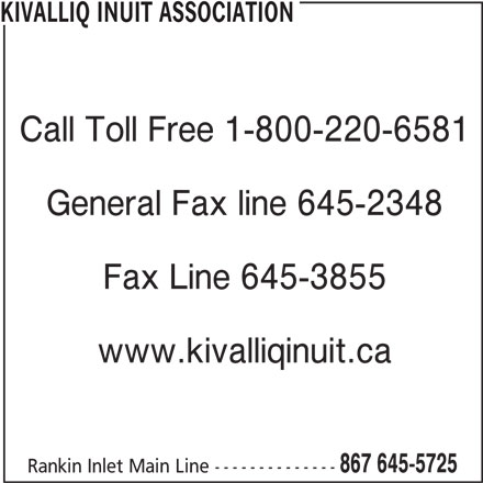 Kivalliq Inuit Association (867-645-5725) - Display Ad - KIVALLIQ INUIT ASSOCIATION Fax Line 645-3855 Call Toll Free 1-800-220-6581 General Fax line 645-2348 www.kivalliqinuit.ca 867 645-5725 Rankin Inlet Main Line--------------