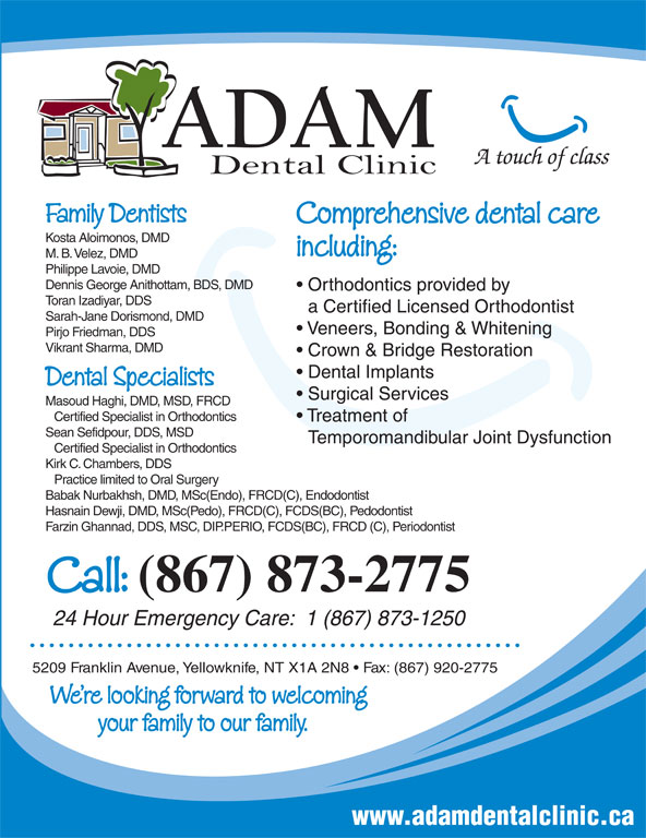 Adam Dental Clinic (867-873-2775) - Display Ad - A touch of class Family Dentists Comprehensive dental care Kosta Aloimonos, DMD including: M. B. Velez, DMD Philippe Lavoie, DMD Dennis George Anithottam, BDS, DMD Orthodontics provided by Toran Izadiyar, DDS a Certified Licensed Orthodontist Sarah-Jane Dorismond, DMD Veneers, Bonding & Whitening Pirjo Friedman, DDS Vikrant Sharma, DMD Crown & Bridge Restoration Dental Implants Dental Specialists Surgical Services Masoud Haghi, DMD, MSD, FRCD Certified Specialist in Orthodontics Treatment of Sean Sefidpour, DDS, MSD Temporomandibular Joint Dysfunction Certified Specialist in Orthodontics Kirk C. Chambers, DDS Practice limited to Oral Surgery Babak Nurbakhsh, DMD, MSc(Endo), FRCD(C), Endodontist Hasnain Dewji, DMD, MSc(Pedo), FRCD(C), FCDS(BC), Pedodontist Farzin Ghannad, DDS, MSC, DIP.PERIO, FCDS(BC), FRCD (C), Periodontist Call: (867) 873-2775 24 Hour Emergency Care:  1 (867) 873-1250 5209 Franklin Avenue, Yellowknife, NT X1A 2N8   Fax: (867) 920-2775 We re looking forward to welcoming your family to our family. www.adamdentalclinic.ca