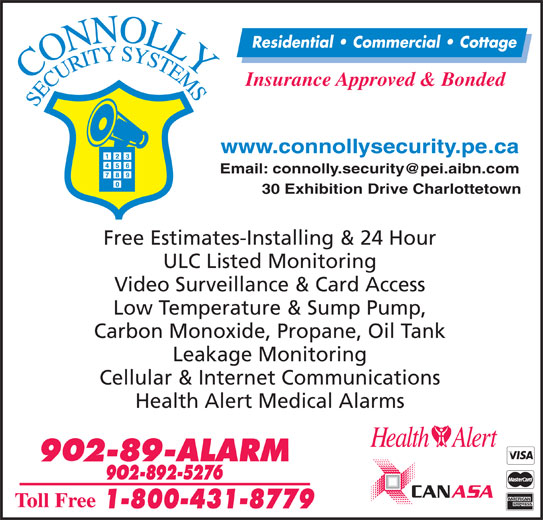 Connolly Security Systems (902-892-5276) - Display Ad - 30 Exhibition Drive Charlottetown Free Estimates-Installing & 24 Hour ULC Listed Monitoring Video Surveillance & Card Access Low Temperature & Sump Pump, Carbon Monoxide, Propane, Oil Tank Leakage Monitoring Cellular & Internet Communications Health Alert Medical Alarms www.connollysecurity.pe.ca Insurance Approved & Bonded Residential   Commercial   Cottage