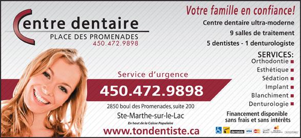 Centre Dentaire Place Des Promenades (4504729898) - Annonce illustrée======= - Votre famille en confiance! Centre dentaire ultra-moderne 9 salles de traitement PLACE DES PROMENADES 5 dentistes - 1 denturologiste 450.472.9898 SERVICES: Orthodontie Esthétique Service d urgence Sédation Implant 450.472.9898 Blanchiment Denturologie 2850 boul des Promenades, suite 200 Financement disponible Ste-Marthe-sur-le-Lac sans frais et sans intérêts En haut de la Caisse Populaire Anciens Combattants AUTOCHTONES www.tondentiste.ca