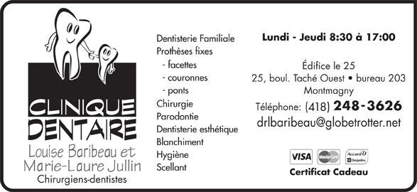 Clinique Dentaire Louise Baribeau (4182483626) - Annonce illustrée======= - Lundi - Jeudi 8:30 à 17:00 Dentisterie Familiale Prothèses fixes - facettes Édifice le 25 - couronnes 25, boul. Taché Ouest   bureau 203 - ponts Montmagny Chirurgie Téléphone: ( 2483626 418 Parodontie Dentisterie esthétique Blanchiment Hygiène Scellant Certificat Cadeau Chirurgiens-dentistes